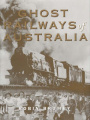 Ghost Railways of Australia