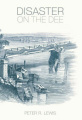 Disaster on the Dee: The Collapse of the Dee Bridge, 1847