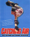 Catching Air: The Excitement and Daring of Individual Action Sports - Snowboarding, Skateboarding, BMX Biking, In-Line Skating