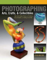 Photographing Arts, Crafts & Collectibles: Take Great Digital Photos for Portfolios, Documentation, or Selling on the Web