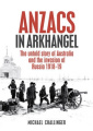 Anzacs in Arkhangel: The Untold Story of Australia and the Invasion of Russia 1918-1919