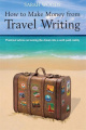 How to Make Money from Travel Writing: Practical Advice on Turning the Dream Into a Well-Paid Reality