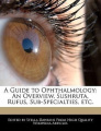 A Guide to Ophthalmology: An Overview, Sushruta, Rufus, Sub-Specialties, Etc.