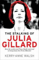 The Stalking of Julia Gillard: How the Media and Team Rudd Contrived to Bring Down the Prime Minister
