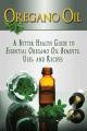 Oregano Oil: A Better Health Guide to Essential Oregano Oil Benefits, Uses, and Recipes