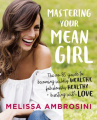 Mastering Your Mean Girl: The No-BS Guide to Becoming Wildly Wealthy, Fabulously Healthy + Bursting with Love